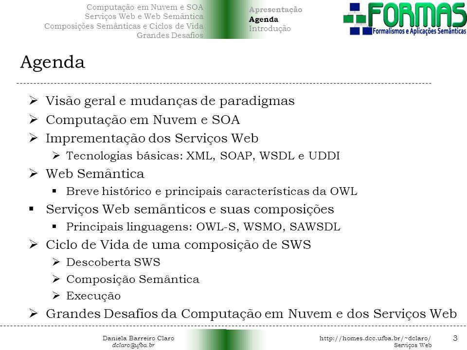 Agenda Visão geral e mudanças de paradigmas Computação em Nuvem e SOA Imprementação dos Serviços Web Tecnologias básicas: XML, SOAP, WSDL e UDDI Web Semântica Breve histórico e principais características da OWL Serviços Web semânticos e suas composições Principais linguagens: OWL-S, WSMO, SAWSDL Ciclo de Vida de uma composição de SWS Descoberta SWS Composição Semântica Execução Grandes Desafios da Computação em Nuvem e dos Serviços Web 3 Apresentação Agenda Introdução Computação em Nuvem e SOA Serviços Web e Web Semântica Composições Semânticas e Ciclos de Vida Grandes Desafios Daniela Barreiro Claro http://homes.dcc.ufba.br/~dclaro/ dclaro@ufba.br Serviços Web