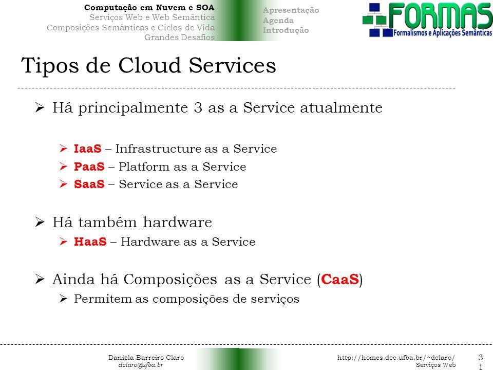 Tipos de Cloud Services Há principalmente 3 as a Service atualmente IaaS – Infrastructure as a Service PaaS – Platform as a Service SaaS – Service as a Service Há também hardware HaaS – Hardware as a Service Ainda há Composições as a Service ( CaaS ) Permitem as composições de serviços 31 Daniela Barreiro Claro http://homes.dcc.ufba.br/~dclaro/ dclaro@ufba.br Serviços Web Apresentação Agenda Introdução Computação em Nuvem e SOA Serviços Web e Web Semântica Composições Semânticas e Ciclos de Vida Grandes Desafios