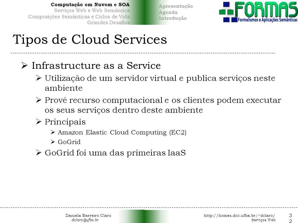 Tipos de Cloud Services Infrastructure as a Service Utilização de um servidor virtual e publica serviços neste ambiente Provê recurso computacional e os clientes podem executar os seus serviços dentro deste ambiente Principais Amazon Elastic Cloud Computing (EC2) GoGrid GoGrid foi uma das primeiras IaaS 32 Daniela Barreiro Claro http://homes.dcc.ufba.br/~dclaro/ dclaro@ufba.br Serviços Web Apresentação Agenda Introdução Computação em Nuvem e SOA Serviços Web e Web Semântica Composições Semânticas e Ciclos de Vida Grandes Desafios