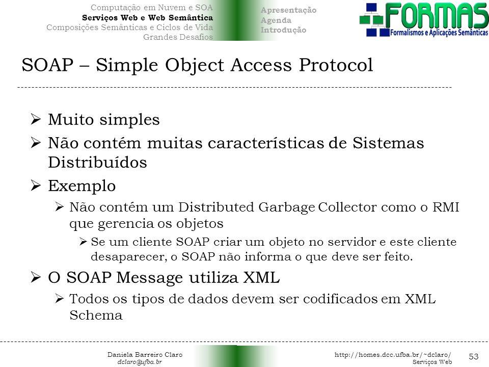 SOAP – Simple Object Access Protocol Muito simples Não contém muitas características de Sistemas Distribuídos Exemplo Não contém um Distributed Garbage Collector como o RMI que gerencia os objetos Se um cliente SOAP criar um objeto no servidor e este cliente desaparecer, o SOAP não informa o que deve ser feito.