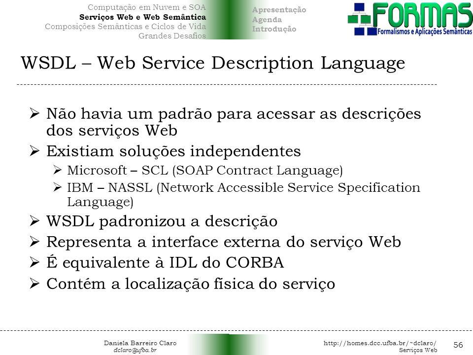 WSDL – Web Service Description Language Não havia um padrão para acessar as descrições dos serviços Web Existiam soluções independentes Microsoft – SCL (SOAP Contract Language) IBM – NASSL (Network Accessible Service Specification Language) WSDL padronizou a descrição Representa a interface externa do serviço Web É equivalente à IDL do CORBA Contém a localização física do serviço 56 Daniela Barreiro Claro http://homes.dcc.ufba.br/~dclaro/ dclaro@ufba.br Serviços Web Apresentação Agenda Introdução Computação em Nuvem e SOA Serviços Web e Web Semântica Composições Semânticas e Ciclos de Vida Grandes Desafios