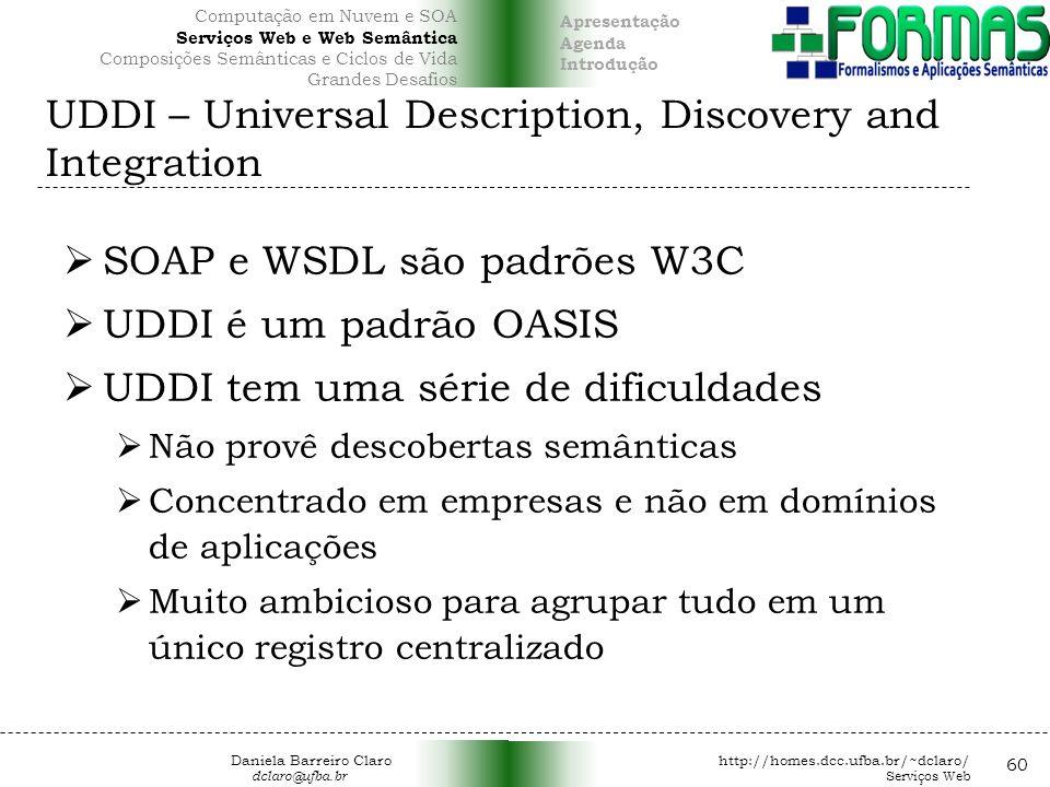 UDDI – Universal Description, Discovery and Integration SOAP e WSDL são padrões W3C UDDI é um padrão OASIS UDDI tem uma série de dificuldades Não provê descobertas semânticas Concentrado em empresas e não em domínios de aplicações Muito ambicioso para agrupar tudo em um único registro centralizado 60 Daniela Barreiro Claro http://homes.dcc.ufba.br/~dclaro/ dclaro@ufba.br Serviços Web Apresentação Agenda Introdução Computação em Nuvem e SOA Serviços Web e Web Semântica Composições Semânticas e Ciclos de Vida Grandes Desafios