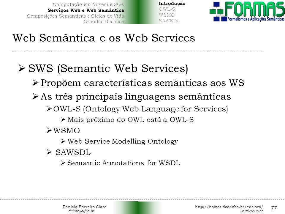 Web Semântica e os Web Services 77 SWS (Semantic Web Services) Propõem características semânticas aos WS As três principais linguagens semânticas OWL-S (Ontology Web Language for Services) Mais próximo do OWL está a OWL-S WSMO Web Service Modelling Ontology SAWSDL Semantic Annotations for WSDL Daniela Barreiro Claro http://homes.dcc.ufba.br/~dclaro/ dclaro@ufba.br Serviços Web Introdução OWL-S WSMO SAWSDL Computação em Nuvem e SOA Serviços Web e Web Semântica Composições Semânticas e Ciclos de Vida Grandes Desafios
