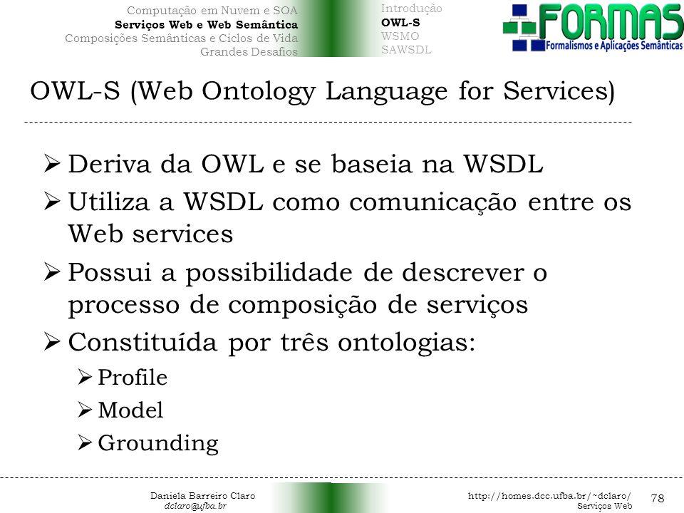 OWL-S (Web Ontology Language for Services) 78 Deriva da OWL e se baseia na WSDL Utiliza a WSDL como comunicação entre os Web services Possui a possibilidade de descrever o processo de composição de serviços Constituída por três ontologias: Profile Model Grounding Daniela Barreiro Claro http://homes.dcc.ufba.br/~dclaro/ dclaro@ufba.br Serviços Web Introdução OWL-S WSMO SAWSDL Computação em Nuvem e SOA Serviços Web e Web Semântica Composições Semânticas e Ciclos de Vida Grandes Desafios
