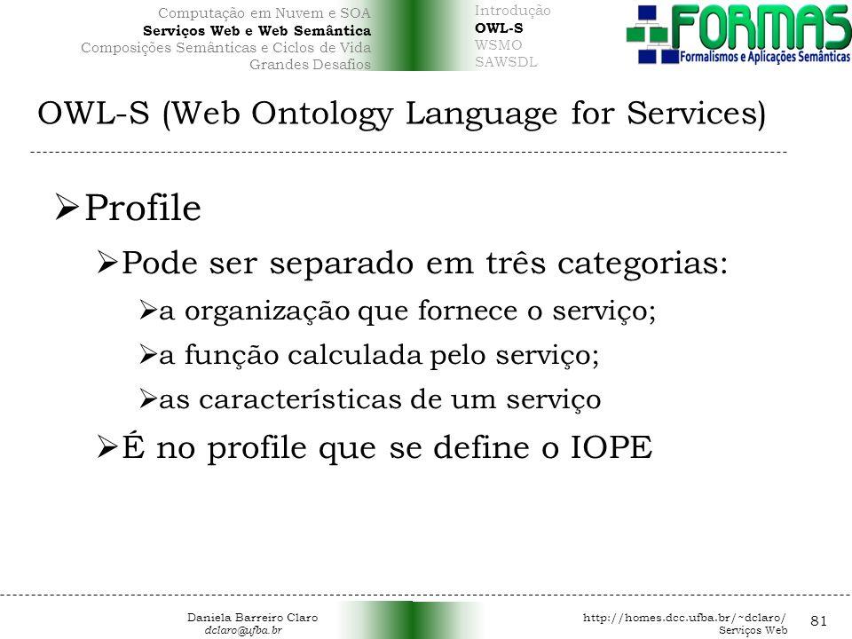 OWL-S (Web Ontology Language for Services) 81 Profile Pode ser separado em três categorias: a organização que fornece o serviço; a função calculada pelo serviço; as características de um serviço É no profile que se define o IOPE Daniela Barreiro Claro http://homes.dcc.ufba.br/~dclaro/ dclaro@ufba.br Serviços Web Introdução OWL-S WSMO SAWSDL Computação em Nuvem e SOA Serviços Web e Web Semântica Composições Semânticas e Ciclos de Vida Grandes Desafios