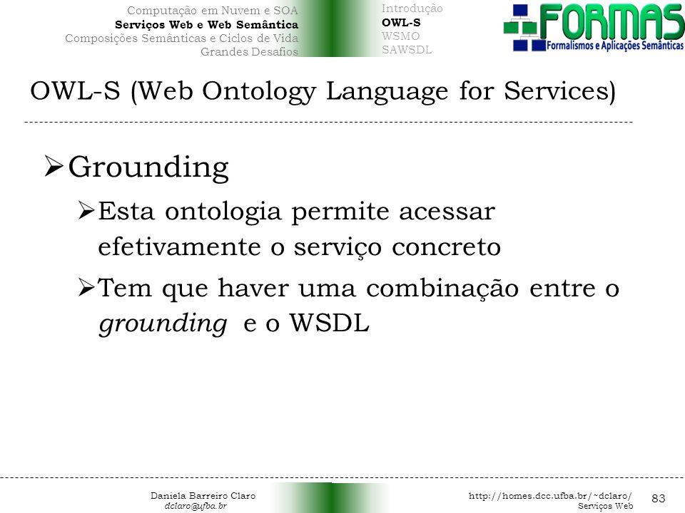 OWL-S (Web Ontology Language for Services) 83 Grounding Esta ontologia permite acessar efetivamente o serviço concreto Tem que haver uma combinação entre o grounding e o WSDL Daniela Barreiro Claro http://homes.dcc.ufba.br/~dclaro/ dclaro@ufba.br Serviços Web Introdução OWL-S WSMO SAWSDL Computação em Nuvem e SOA Serviços Web e Web Semântica Composições Semânticas e Ciclos de Vida Grandes Desafios