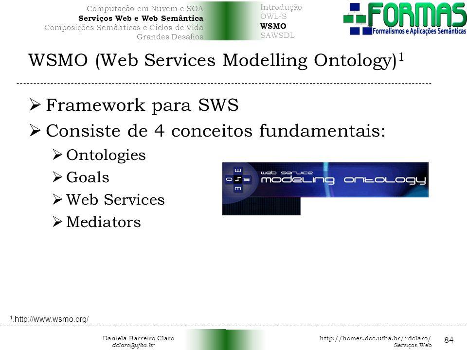 WSMO (Web Services Modelling Ontology) 1 Framework para SWS Consiste de 4 conceitos fundamentais: Ontologies Goals Web Services Mediators 84 1.http://www.wsmo.org/ Daniela Barreiro Claro http://homes.dcc.ufba.br/~dclaro/ dclaro@ufba.br Serviços Web Introdução OWL-S WSMO SAWSDL Computação em Nuvem e SOA Serviços Web e Web Semântica Composições Semânticas e Ciclos de Vida Grandes Desafios