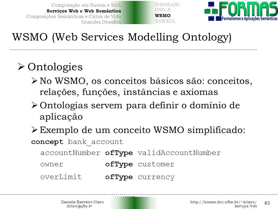WSMO (Web Services Modelling Ontology) 85 Ontologies No WSMO, os conceitos básicos são: conceitos, relações, funções, instâncias e axiomas Ontologias servem para definir o domínio de aplicação Exemplo de um conceito WSMO simplificado: concept bank_account accountNumber ofType validAccountNumber owner ofType customer overLimit ofType currency Daniela Barreiro Claro http://homes.dcc.ufba.br/~dclaro/ dclaro@ufba.br Serviços Web Introdução OWL-S WSMO SAWSDL Computação em Nuvem e SOA Serviços Web e Web Semântica Composições Semânticas e Ciclos de Vida Grandes Desafios