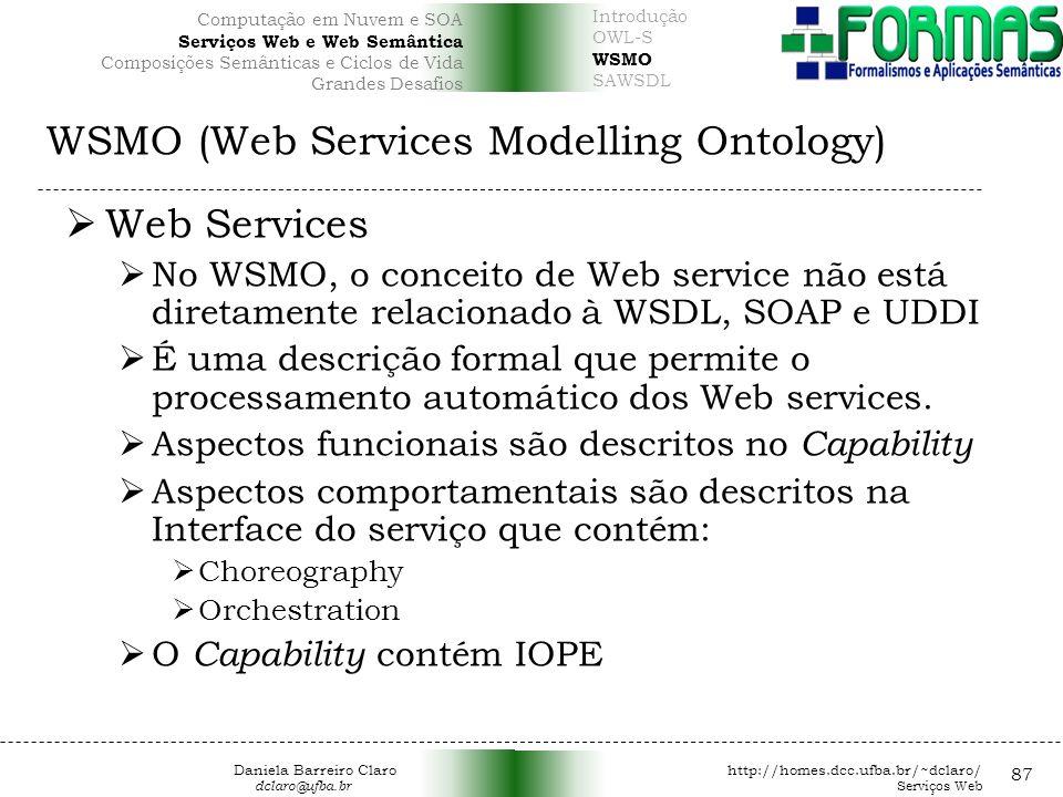WSMO (Web Services Modelling Ontology) 87 Web Services No WSMO, o conceito de Web service não está diretamente relacionado à WSDL, SOAP e UDDI É uma descrição formal que permite o processamento automático dos Web services.