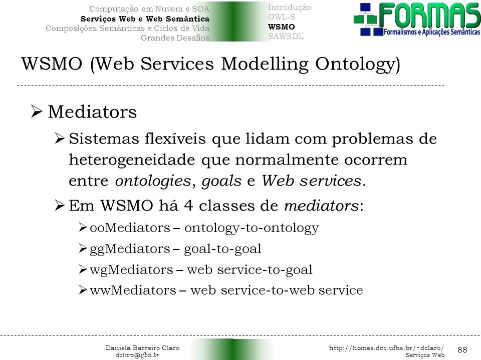 WSMO (Web Services Modelling Ontology) 88 Mediators Sistemas flexíveis que lidam com problemas de heterogeneidade que normalmente ocorrem entre ontologies, goals e Web services.
