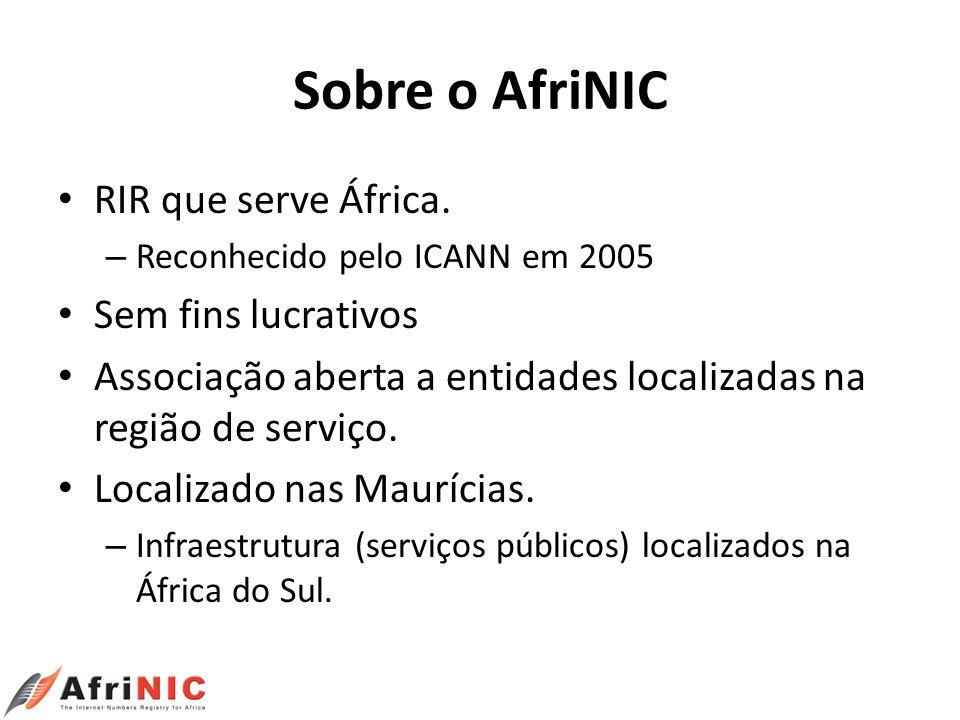 Sobre o AfriNIC RIR que serve África. – Reconhecido pelo ICANN em 2005 Sem fins lucrativos Associação aberta a entidades localizadas na região de serv