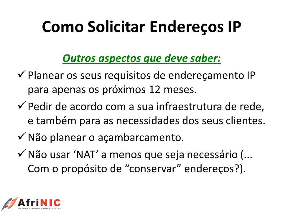 Como Solicitar Endereços IP Outros aspectos que deve saber: Planear os seus requisitos de endereçamento IP para apenas os próximos 12 meses. Pedir de