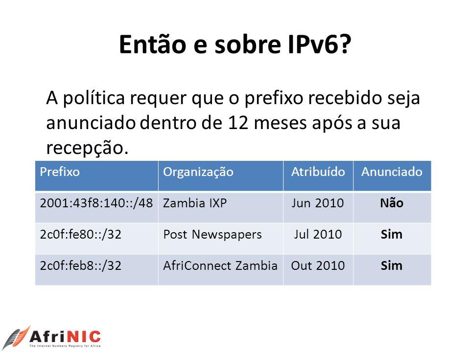 Então e sobre IPv6? A política requer que o prefixo recebido seja anunciado dentro de 12 meses após a sua recepção. PrefixoOrganizaçãoAtribuídoAnuncia
