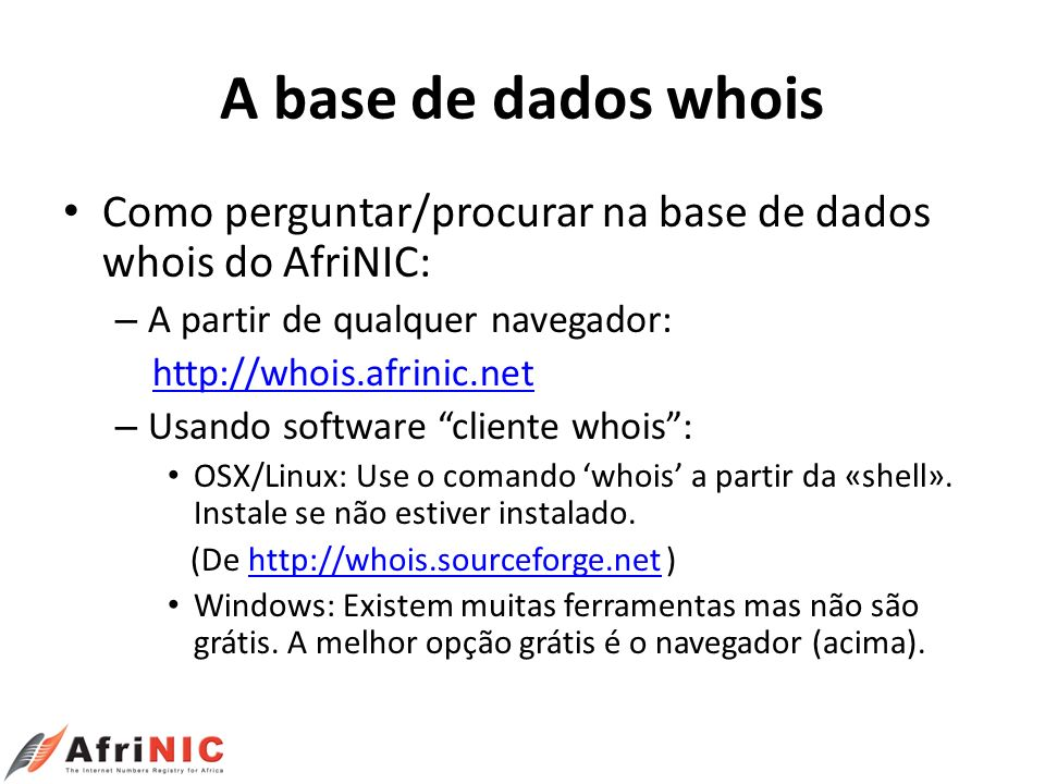 A base de dados whois Como perguntar/procurar na base de dados whois do AfriNIC: – A partir de qualquer navegador: http://whois.afrinic.net – Usando s