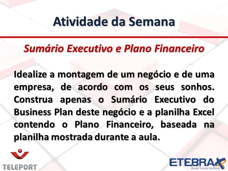 Atividade da Semana Sumário Executivo e Plano Financeiro Idealize a montagem de um negócio e de uma empresa, de acordo com os seus sonhos. Construa ap