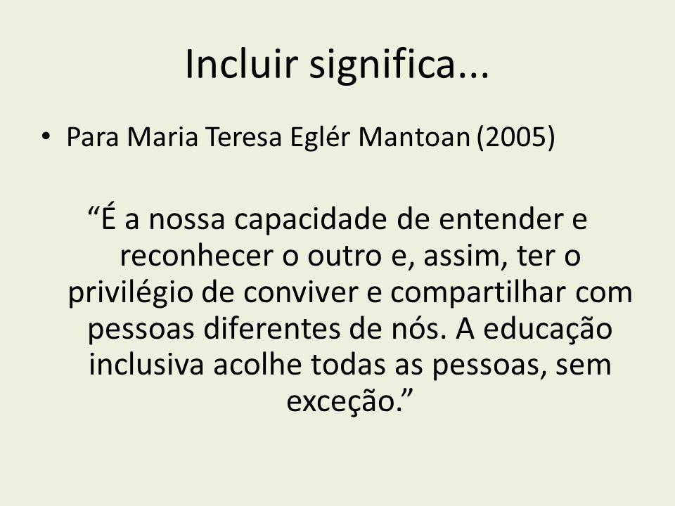 Incluir significa... Para Maria Teresa Eglér Mantoan (2005) É a nossa capacidade de entender e reconhecer o outro e, assim, ter o privilégio de conviv