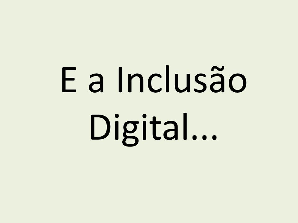 E a Inclusão Digital...