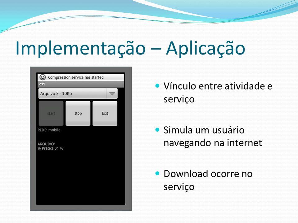 Implementação – Aplicação Vínculo entre atividade e serviço Simula um usuário navegando na internet Download ocorre no serviço