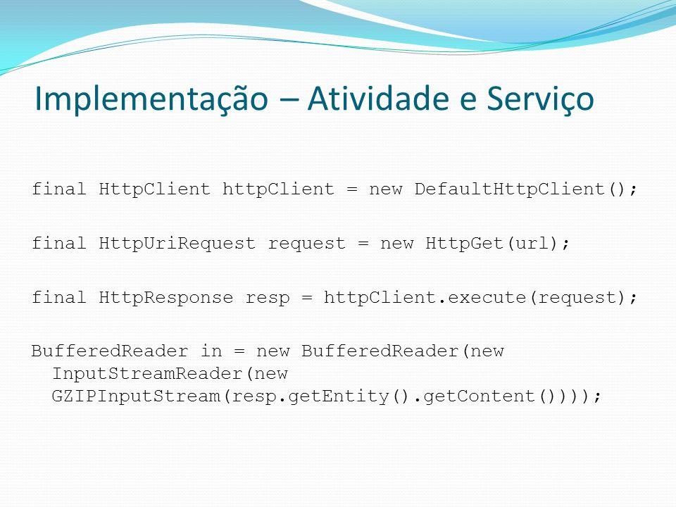 Implementação – Atividade e Serviço final HttpClient httpClient = new DefaultHttpClient(); final HttpUriRequest request = new HttpGet(url); final Http