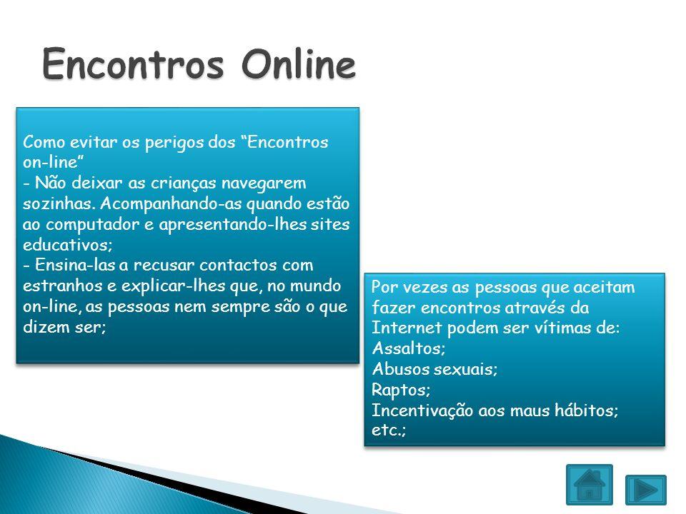 Por vezes as pessoas que aceitam fazer encontros através da Internet podem ser vítimas de: Assaltos; Abusos sexuais; Raptos; Incentivação aos maus háb