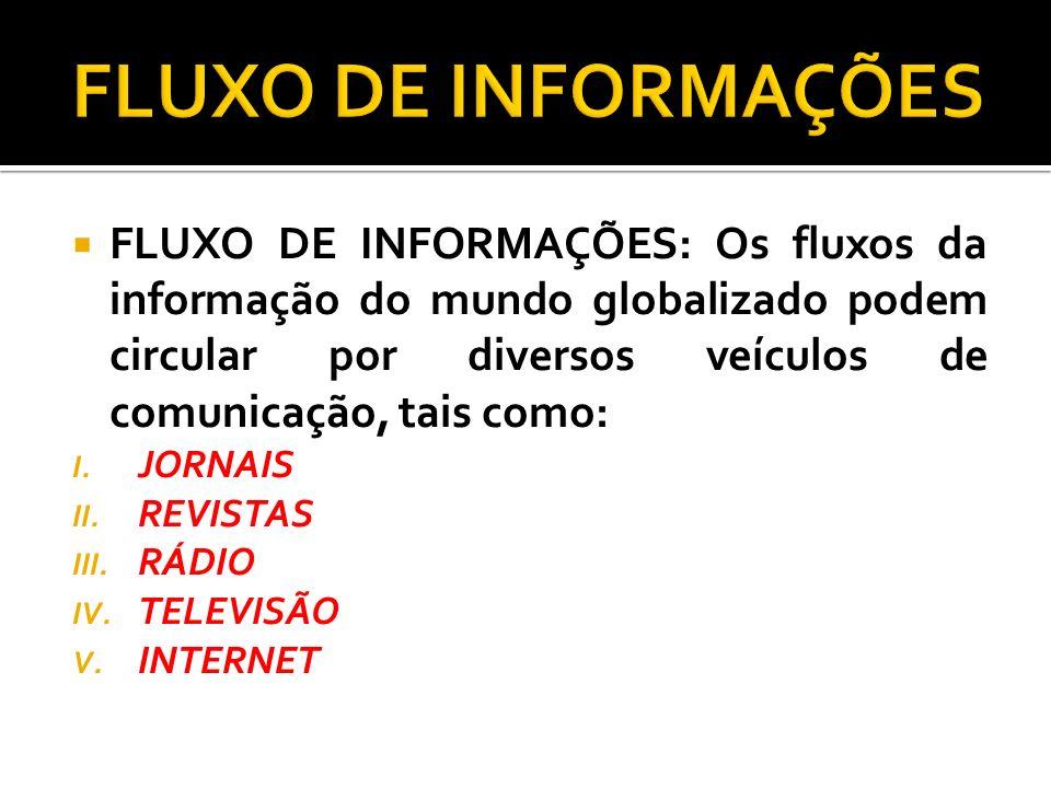 FLUXO DE INFORMAÇÕES: Os fluxos da informação do mundo globalizado podem circular por diversos veículos de comunicação, tais como: I. JORNAIS II. REVI