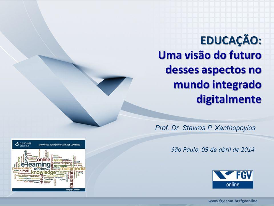 EDUCAÇÃO: Uma visão do futuro desses aspectos no mundo integrado digitalmente Prof. Dr. Stavros P. Xanthopoylos São Paulo, 09 de abril de 2014