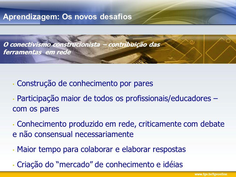 www.fgv.br/fgvonline Aprendizagem: Os novos desafios O conectivismo construcionista – contribuição das ferramentas em rede Construção de conhecimento