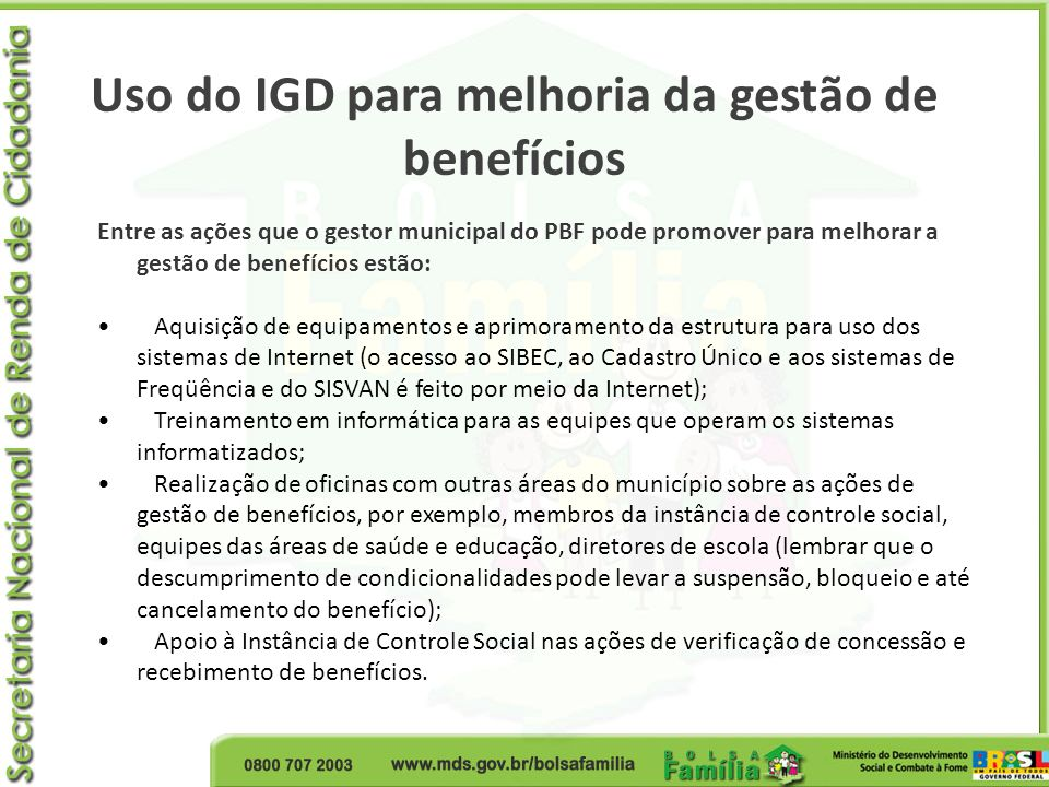 Uso do IGD para melhoria da gestão de benefícios Entre as ações que o gestor municipal do PBF pode promover para melhorar a gestão de benefícios estão