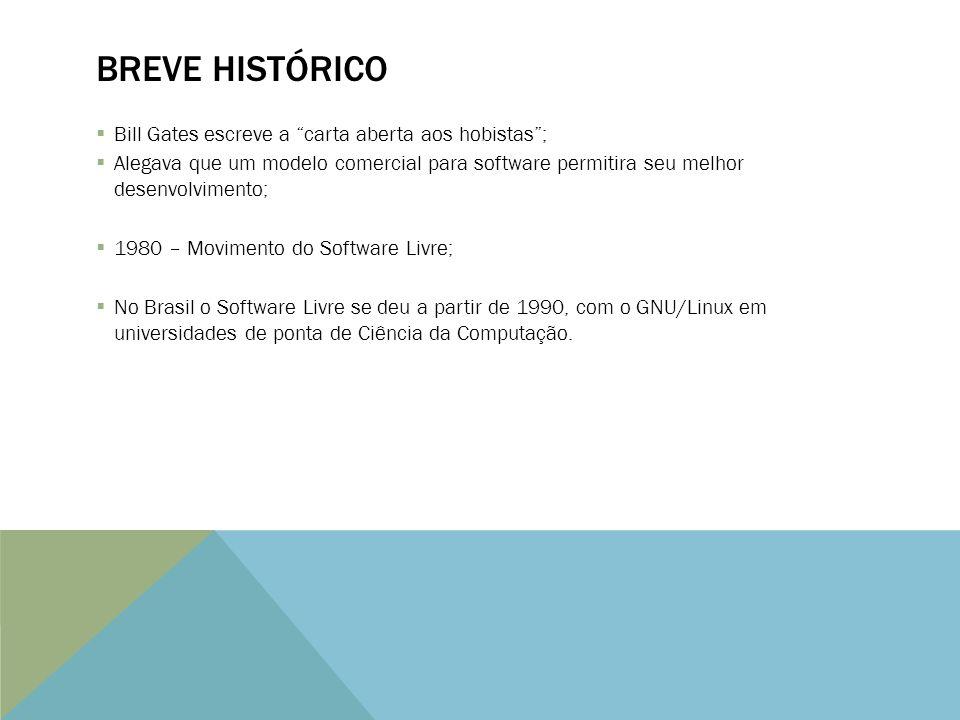 BREVE HISTÓRICO Bill Gates escreve a carta aberta aos hobistas; Alegava que um modelo comercial para software permitira seu melhor desenvolvimento; 1980 – Movimento do Software Livre; No Brasil o Software Livre se deu a partir de 1990, com o GNU/Linux em universidades de ponta de Ciência da Computação.