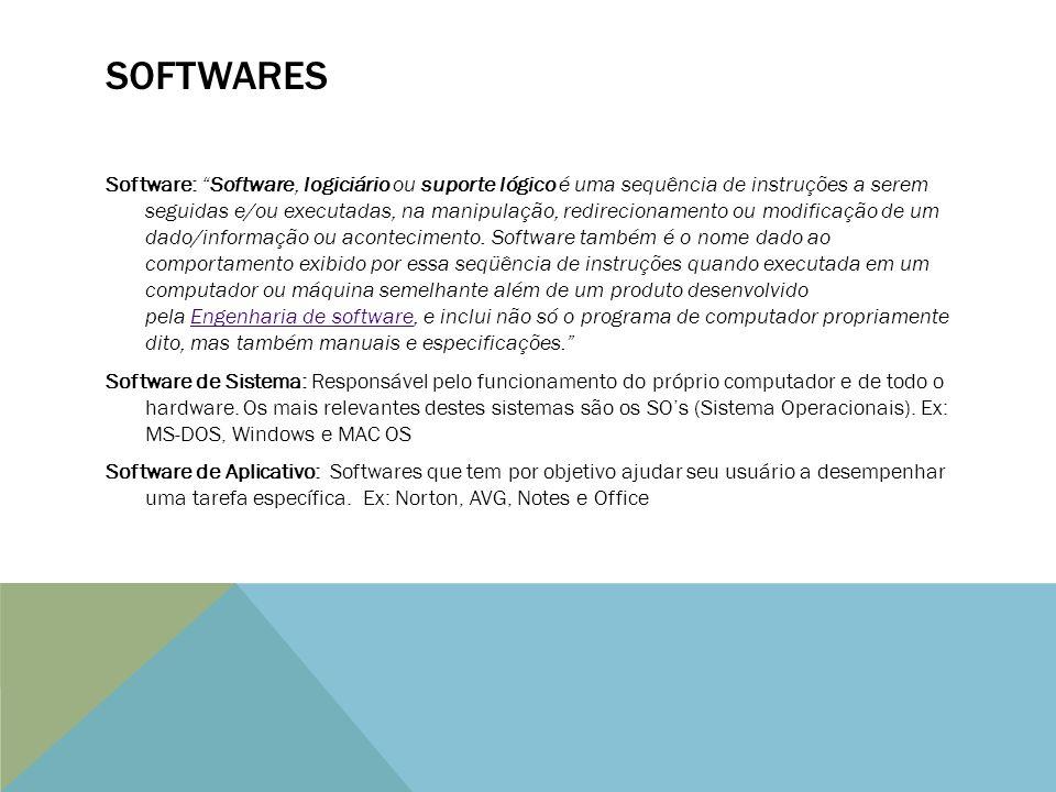 SOFTWARES Software: Software, logiciário ou suporte lógico é uma sequência de instruções a serem seguidas e/ou executadas, na manipulação, redirecionamento ou modificação de um dado/informação ou acontecimento.