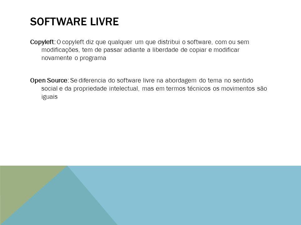 SOFTWARE LIVRE Copyleft: O copyleft diz que qualquer um que distribui o software, com ou sem modificações, tem de passar adiante a liberdade de copiar e modificar novamente o programa Open Source: Se diferencia do software livre na abordagem do tema no sentido social e da propriedade intelectual, mas em termos técnicos os movimentos são iguais