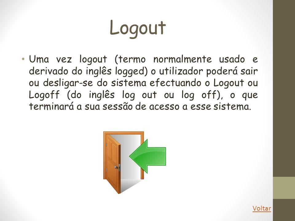 Logout Uma vez logout (termo normalmente usado e derivado do inglês logged) o utilizador poderá sair ou desligar-se do sistema efectuando o Logout ou
