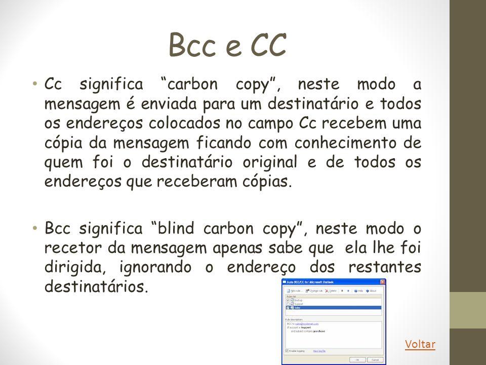 Bcc e CC Cc significa carbon copy, neste modo a mensagem é enviada para um destinatário e todos os endereços colocados no campo Cc recebem uma cópia d
