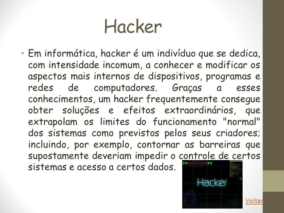 Hacker Em informática, hacker é um indivíduo que se dedica, com intensidade incomum, a conhecer e modificar os aspectos mais internos de dispositivos,