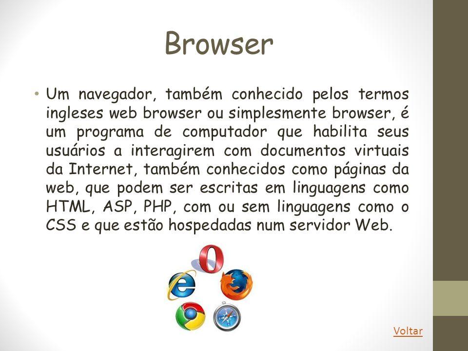 Browser Um navegador, também conhecido pelos termos ingleses web browser ou simplesmente browser, é um programa de computador que habilita seus usuári