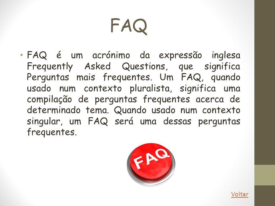 FAQ FAQ é um acrónimo da expressão inglesa Frequently Asked Questions, que significa Perguntas mais frequentes. Um FAQ, quando usado num contexto plur