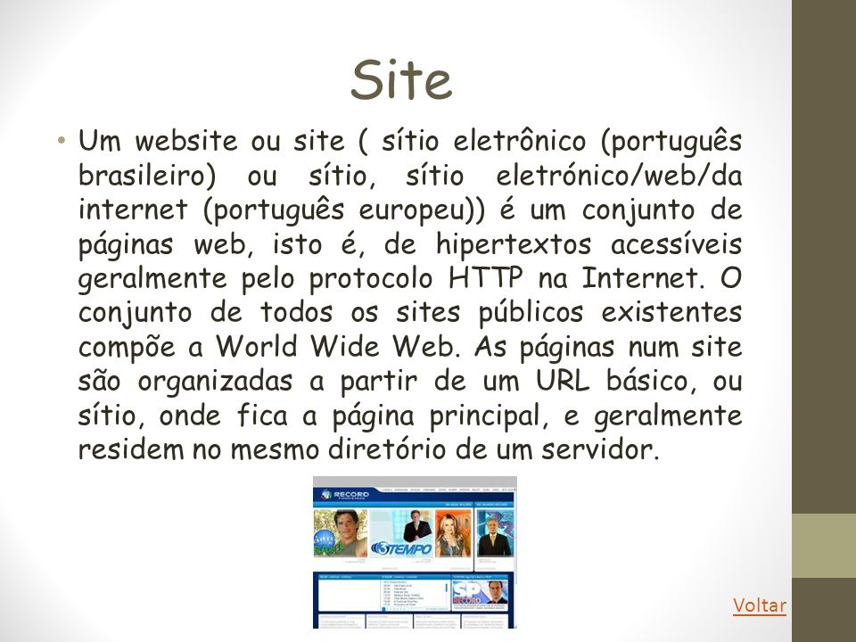 Site Um website ou site ( sítio eletrônico (português brasileiro) ou sítio, sítio eletrónico/web/da internet (português europeu)) é um conjunto de pág