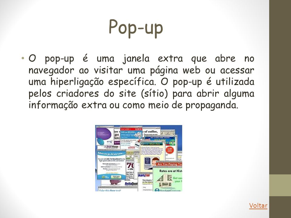 Pop-up O pop-up é uma janela extra que abre no navegador ao visitar uma página web ou acessar uma hiperligação específica. O pop-up é utilizada pelos
