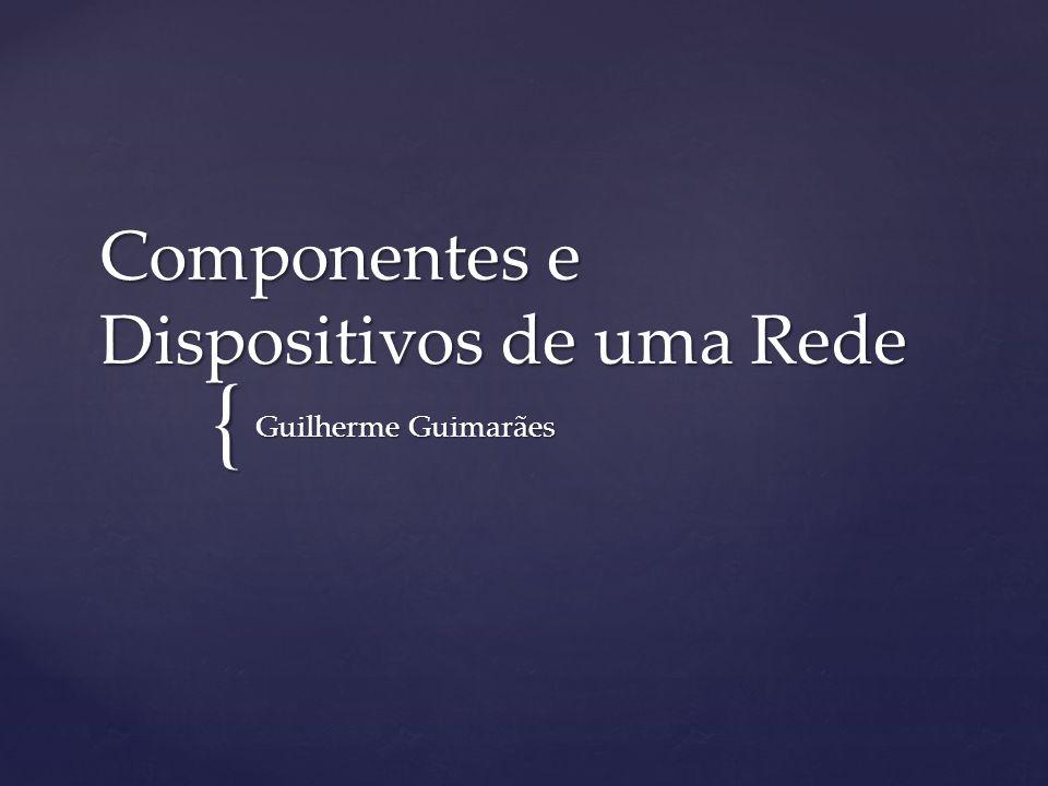 { Componentes e Dispositivos de uma Rede Guilherme Guimarães