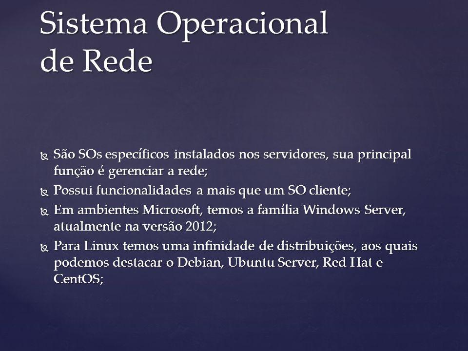Sistema Operacional de Rede São SOs específicos instalados nos servidores, sua principal função é gerenciar a rede; São SOs específicos instalados nos