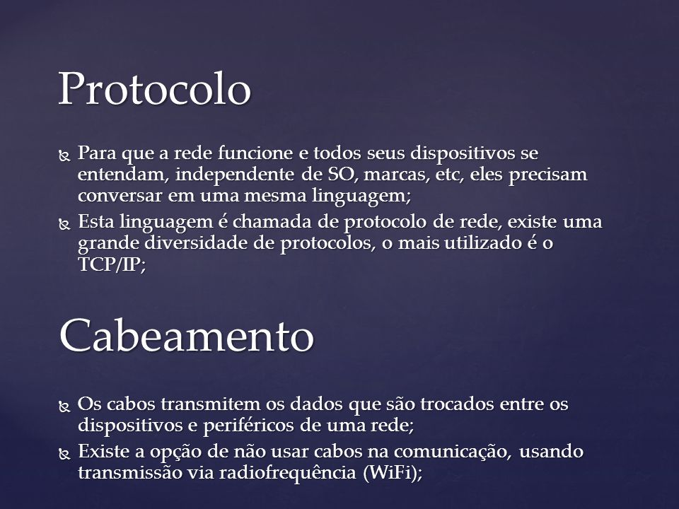 Protocolo Para que a rede funcione e todos seus dispositivos se entendam, independente de SO, marcas, etc, eles precisam conversar em uma mesma linguagem; Para que a rede funcione e todos seus dispositivos se entendam, independente de SO, marcas, etc, eles precisam conversar em uma mesma linguagem; Esta linguagem é chamada de protocolo de rede, existe uma grande diversidade de protocolos, o mais utilizado é o TCP/IP; Esta linguagem é chamada de protocolo de rede, existe uma grande diversidade de protocolos, o mais utilizado é o TCP/IP;Cabeamento Os cabos transmitem os dados que são trocados entre os dispositivos e periféricos de uma rede; Os cabos transmitem os dados que são trocados entre os dispositivos e periféricos de uma rede; Existe a opção de não usar cabos na comunicação, usando transmissão via radiofrequência (WiFi); Existe a opção de não usar cabos na comunicação, usando transmissão via radiofrequência (WiFi);