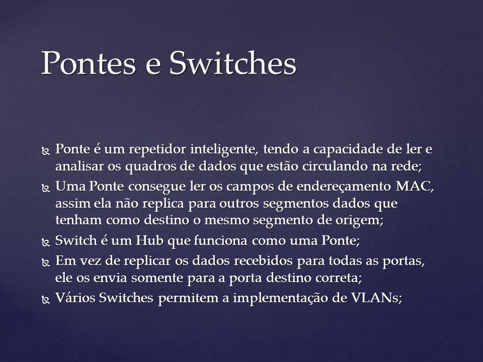 Pontes e Switches Ponte é um repetidor inteligente, tendo a capacidade de ler e analisar os quadros de dados que estão circulando na rede; Ponte é um