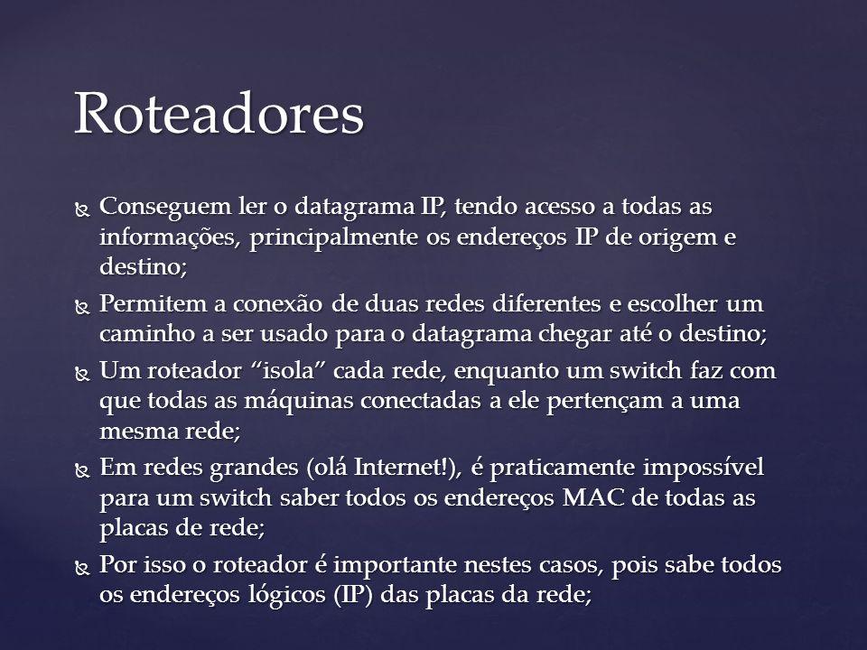Roteadores Conseguem ler o datagrama IP, tendo acesso a todas as informações, principalmente os endereços IP de origem e destino; Conseguem ler o datagrama IP, tendo acesso a todas as informações, principalmente os endereços IP de origem e destino; Permitem a conexão de duas redes diferentes e escolher um caminho a ser usado para o datagrama chegar até o destino; Permitem a conexão de duas redes diferentes e escolher um caminho a ser usado para o datagrama chegar até o destino; Um roteador isola cada rede, enquanto um switch faz com que todas as máquinas conectadas a ele pertençam a uma mesma rede; Um roteador isola cada rede, enquanto um switch faz com que todas as máquinas conectadas a ele pertençam a uma mesma rede; Em redes grandes (olá Internet!), é praticamente impossível para um switch saber todos os endereços MAC de todas as placas de rede; Em redes grandes (olá Internet!), é praticamente impossível para um switch saber todos os endereços MAC de todas as placas de rede; Por isso o roteador é importante nestes casos, pois sabe todos os endereços lógicos (IP) das placas da rede; Por isso o roteador é importante nestes casos, pois sabe todos os endereços lógicos (IP) das placas da rede;