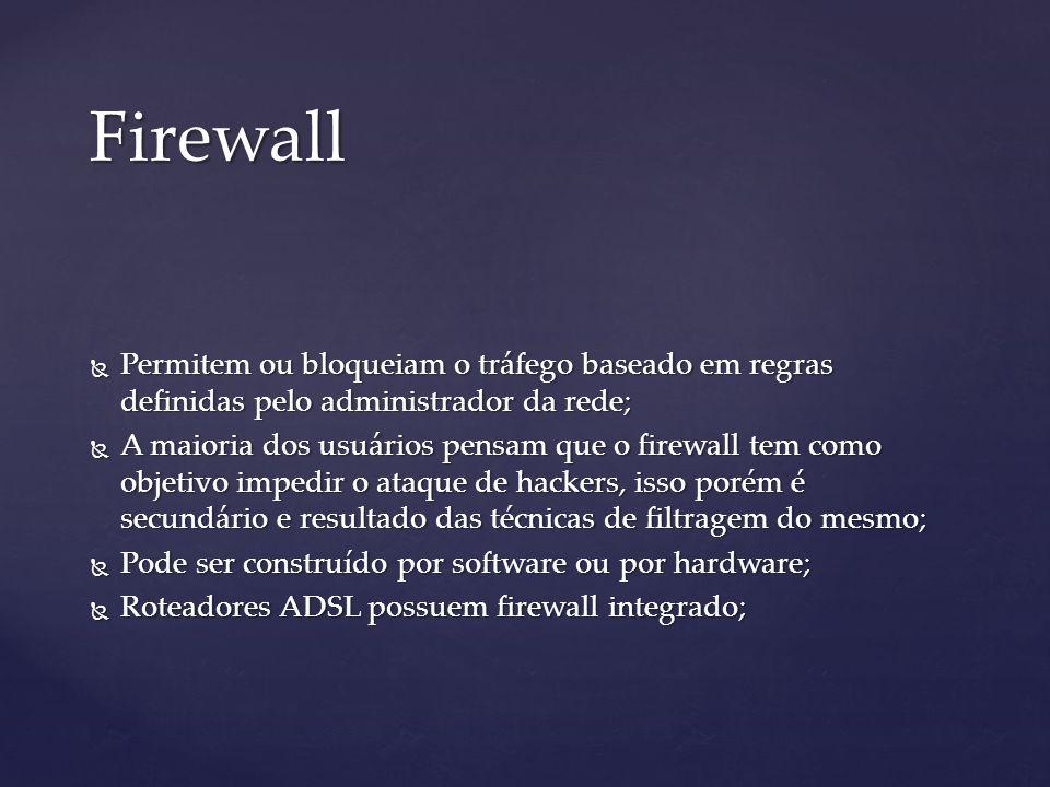 Firewall Permitem ou bloqueiam o tráfego baseado em regras definidas pelo administrador da rede; Permitem ou bloqueiam o tráfego baseado em regras definidas pelo administrador da rede; A maioria dos usuários pensam que o firewall tem como objetivo impedir o ataque de hackers, isso porém é secundário e resultado das técnicas de filtragem do mesmo; A maioria dos usuários pensam que o firewall tem como objetivo impedir o ataque de hackers, isso porém é secundário e resultado das técnicas de filtragem do mesmo; Pode ser construído por software ou por hardware; Pode ser construído por software ou por hardware; Roteadores ADSL possuem firewall integrado; Roteadores ADSL possuem firewall integrado;