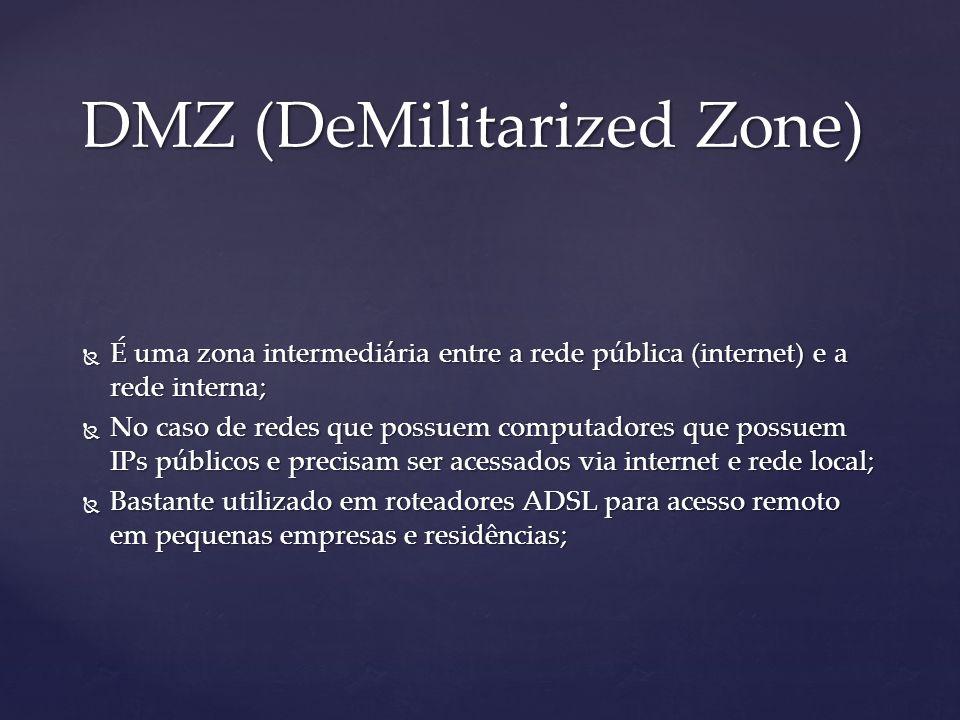 DMZ (DeMilitarized Zone) É uma zona intermediária entre a rede pública (internet) e a rede interna; É uma zona intermediária entre a rede pública (internet) e a rede interna; No caso de redes que possuem computadores que possuem IPs públicos e precisam ser acessados via internet e rede local; No caso de redes que possuem computadores que possuem IPs públicos e precisam ser acessados via internet e rede local; Bastante utilizado em roteadores ADSL para acesso remoto em pequenas empresas e residências; Bastante utilizado em roteadores ADSL para acesso remoto em pequenas empresas e residências;