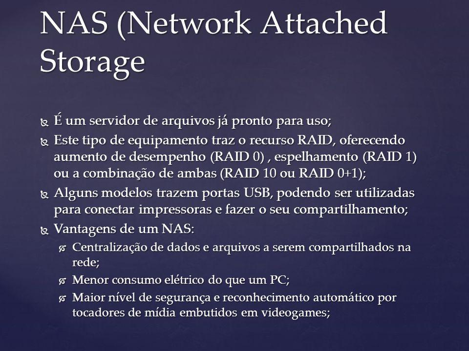 NAS (Network Attached Storage É um servidor de arquivos já pronto para uso; É um servidor de arquivos já pronto para uso; Este tipo de equipamento traz o recurso RAID, oferecendo aumento de desempenho (RAID 0), espelhamento (RAID 1) ou a combinação de ambas (RAID 10 ou RAID 0+1); Este tipo de equipamento traz o recurso RAID, oferecendo aumento de desempenho (RAID 0), espelhamento (RAID 1) ou a combinação de ambas (RAID 10 ou RAID 0+1); Alguns modelos trazem portas USB, podendo ser utilizadas para conectar impressoras e fazer o seu compartilhamento; Alguns modelos trazem portas USB, podendo ser utilizadas para conectar impressoras e fazer o seu compartilhamento; Vantagens de um NAS: Vantagens de um NAS: Centralização de dados e arquivos a serem compartilhados na rede; Centralização de dados e arquivos a serem compartilhados na rede; Menor consumo elétrico do que um PC; Menor consumo elétrico do que um PC; Maior nível de segurança e reconhecimento automático por tocadores de mídia embutidos em videogames; Maior nível de segurança e reconhecimento automático por tocadores de mídia embutidos em videogames;