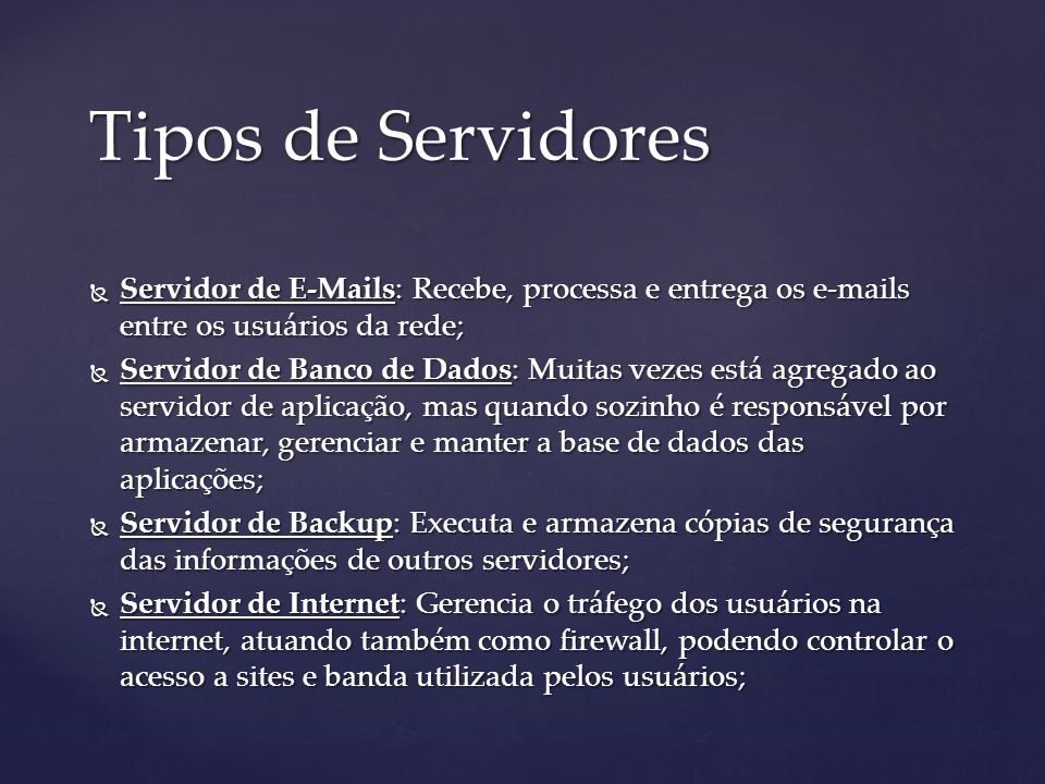 Tipos de Servidores Servidor de E-Mails: Recebe, processa e entrega os e-mails entre os usuários da rede; Servidor de E-Mails: Recebe, processa e entrega os e-mails entre os usuários da rede; Servidor de Banco de Dados: Muitas vezes está agregado ao servidor de aplicação, mas quando sozinho é responsável por armazenar, gerenciar e manter a base de dados das aplicações; Servidor de Banco de Dados: Muitas vezes está agregado ao servidor de aplicação, mas quando sozinho é responsável por armazenar, gerenciar e manter a base de dados das aplicações; Servidor de Backup: Executa e armazena cópias de segurança das informações de outros servidores; Servidor de Backup: Executa e armazena cópias de segurança das informações de outros servidores; Servidor de Internet: Gerencia o tráfego dos usuários na internet, atuando também como firewall, podendo controlar o acesso a sites e banda utilizada pelos usuários; Servidor de Internet: Gerencia o tráfego dos usuários na internet, atuando também como firewall, podendo controlar o acesso a sites e banda utilizada pelos usuários;