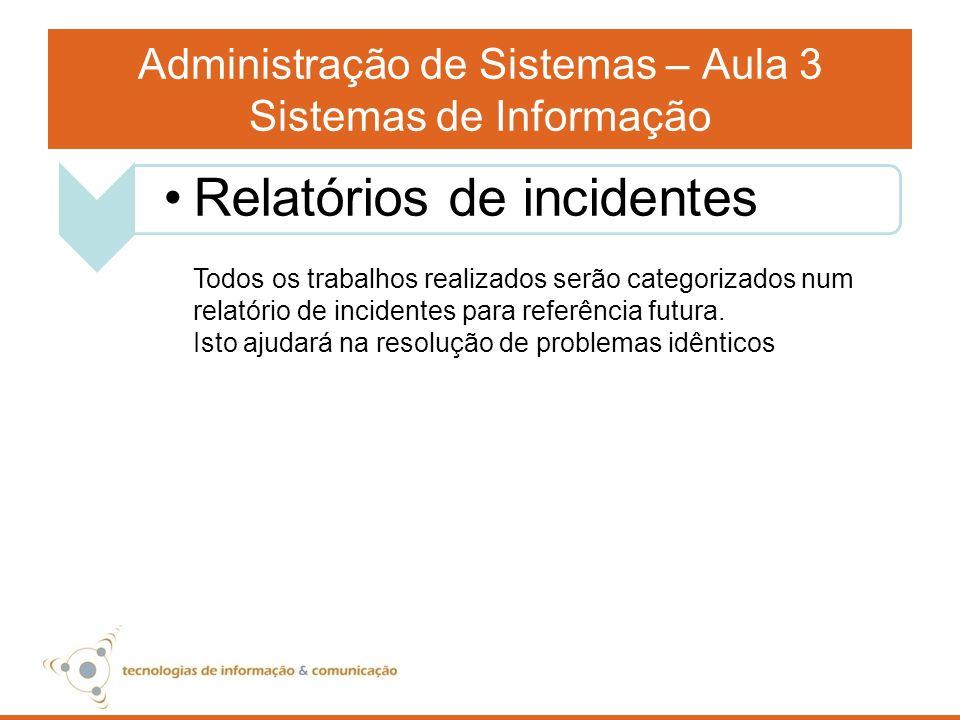 Administração de Sistemas – Aula 3 Sistemas de Informação Todos os trabalhos realizados serão categorizados num relatório de incidentes para referênci