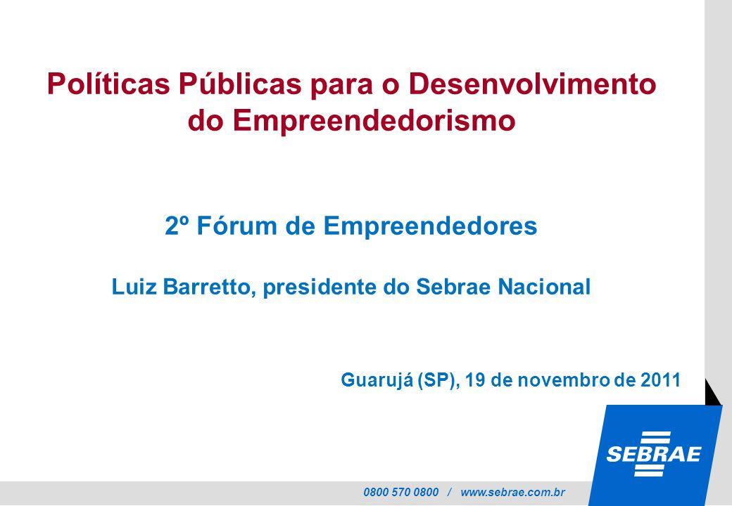 0800 570 0800 / www.sebrae.com.br Políticas Públicas para o Desenvolvimento do Empreendedorismo 2º Fórum de Empreendedores Luiz Barretto, presidente d