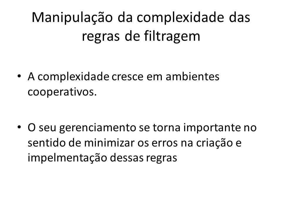 Manipulação da complexidade das regras de filtragem A complexidade cresce em ambientes cooperativos. O seu gerenciamento se torna importante no sentid